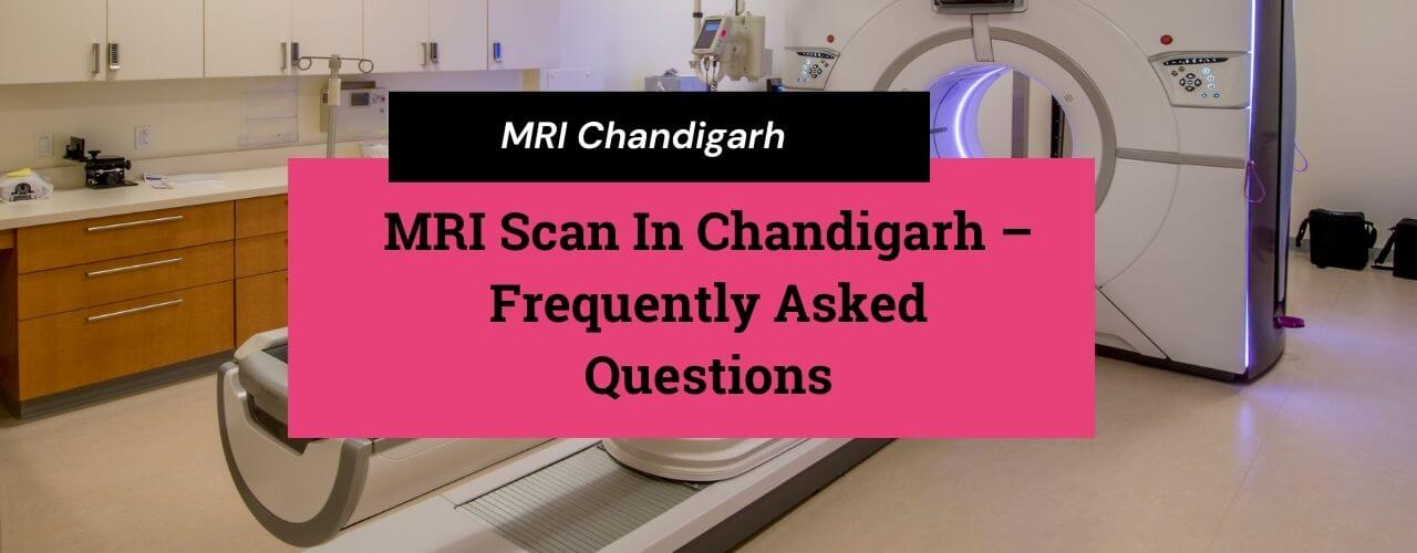 MRI Scan In Chandigarh – Frequently Asked Questions